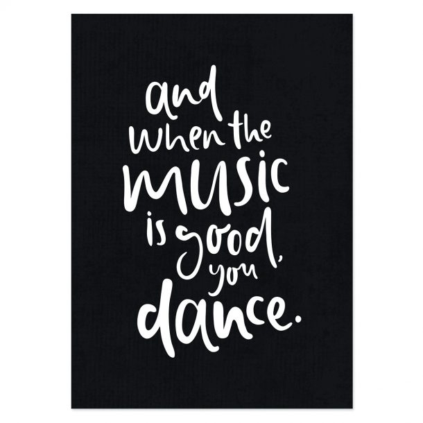 And When The Music Is Good, You Dance Print